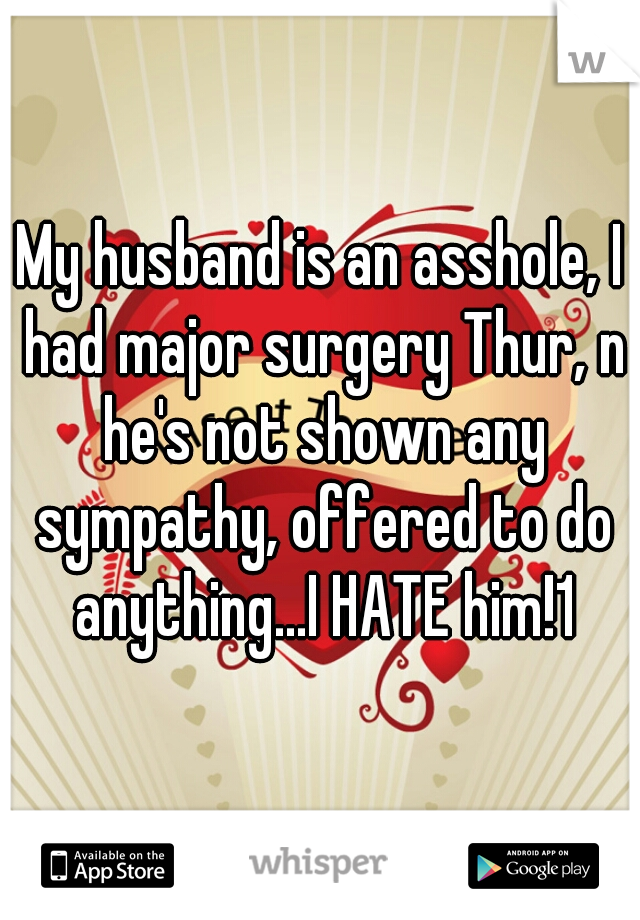 My husband is an asshole, I had major surgery Thur, n he's not shown any sympathy, offered to do anything...I HATE him!1
