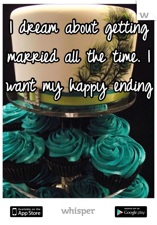 I dream about getting married all the time. I want my happy ending
