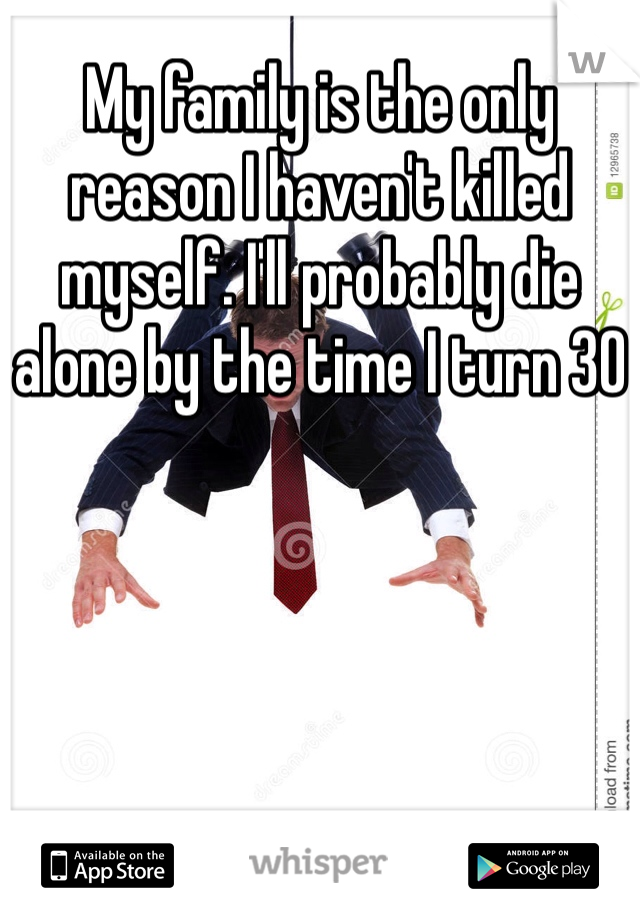 My family is the only reason I haven't killed myself. I'll probably die alone by the time I turn 30