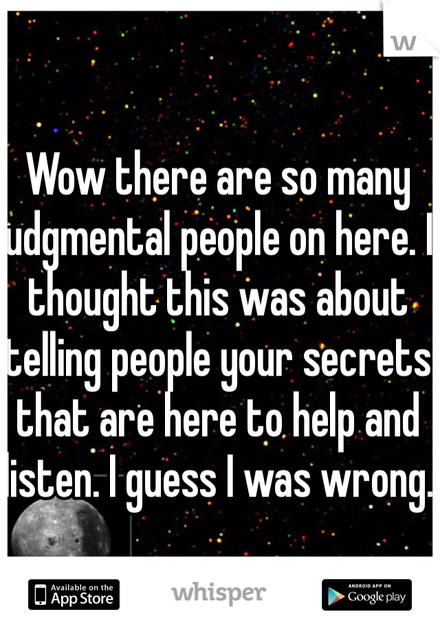 Wow there are so many judgmental people on here. I thought this was about telling people your secrets that are here to help and listen. I guess I was wrong.
