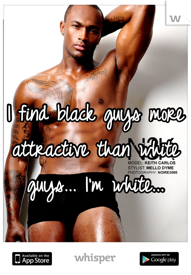 I find black guys more attractive than white guys... I'm white...