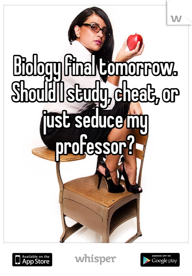 Biology final tomorrow. Should I study, cheat, or just seduce my professor?