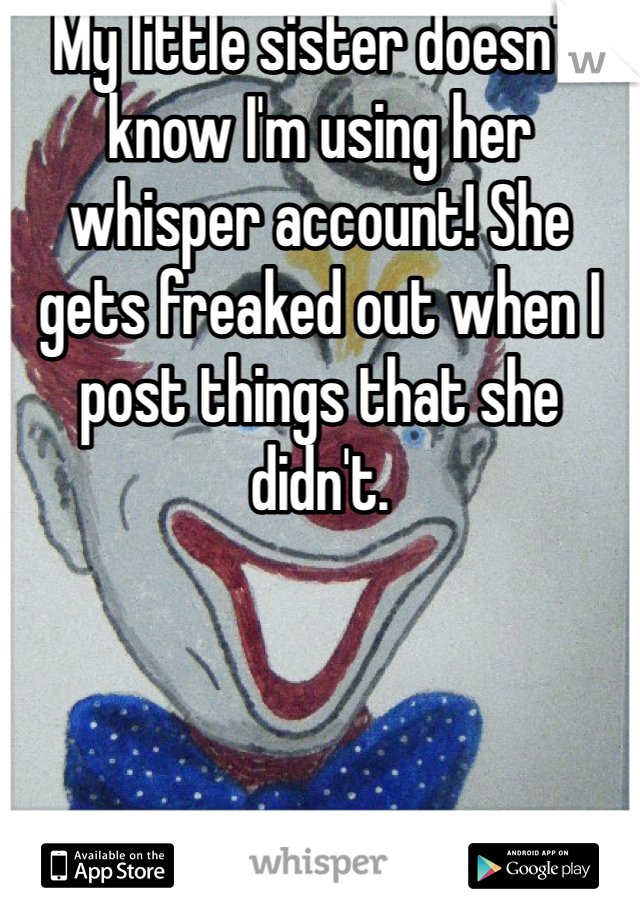 My little sister doesn't know I'm using her whisper account! She gets freaked out when I post things that she didn't.