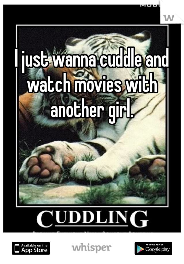 I just wanna cuddle and watch movies with another girl.