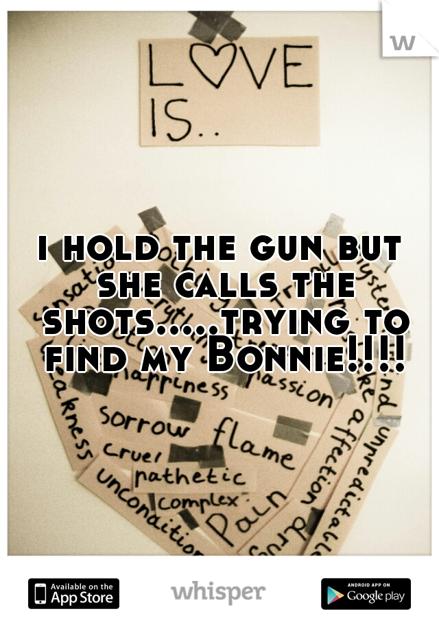 i hold the gun but she calls the shots.....trying to find my Bonnie!!!!