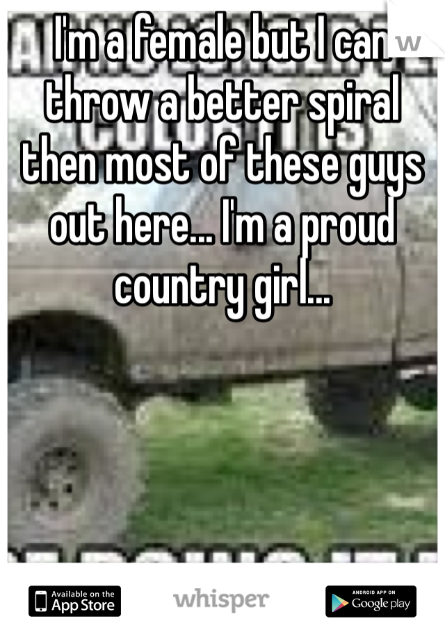 I'm a female but I can throw a better spiral then most of these guys out here... I'm a proud country girl...