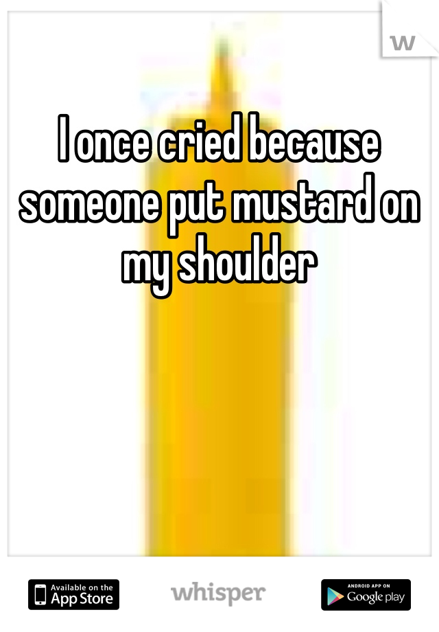 I once cried because someone put mustard on my shoulder