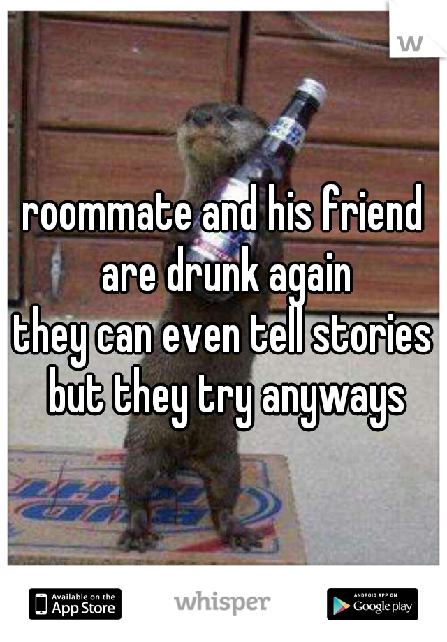 roommate and his friend are drunk again   they can even tell stories but they try anyways