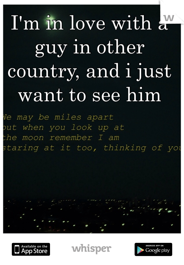 I'm in love with a guy in other country, and i just want to see him