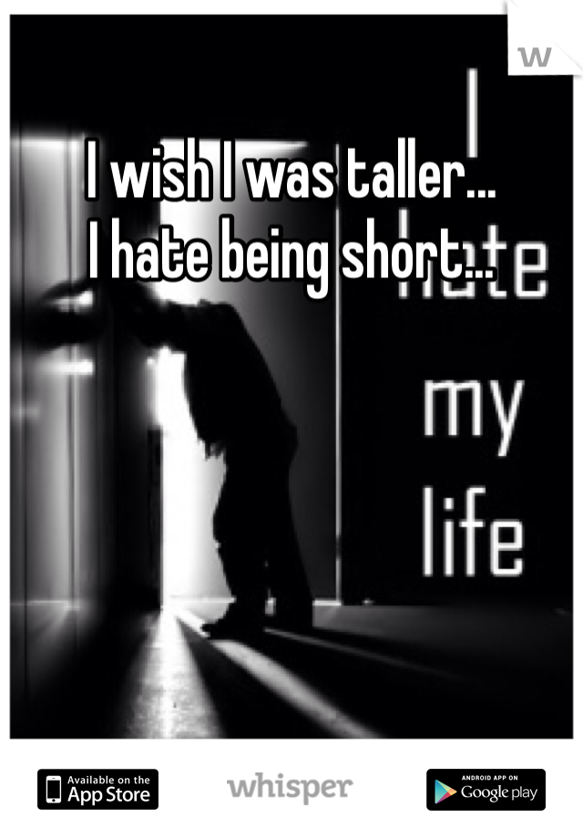 I wish I was taller... I hate being short...