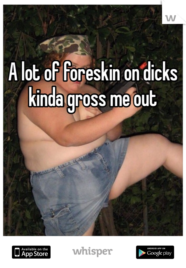 A lot of foreskin on dicks kinda gross me out