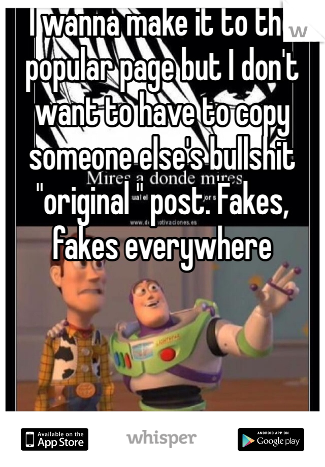 """I wanna make it to the popular page but I don't want to have to copy someone else's bullshit """"original """" post. Fakes, fakes everywhere"""