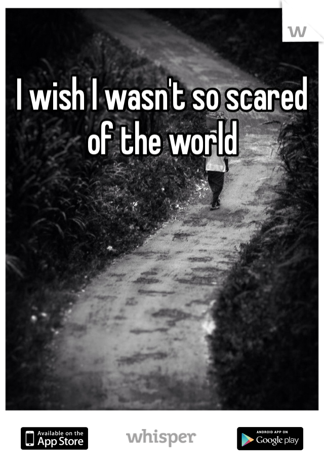 I wish I wasn't so scared of the world