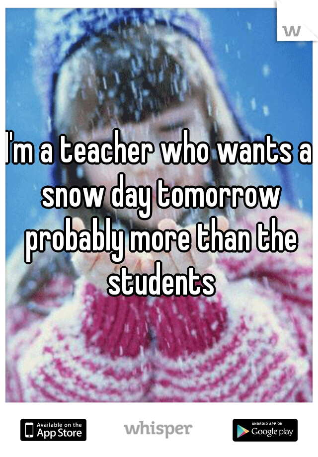 I'm a teacher who wants a snow day tomorrow probably more than the students