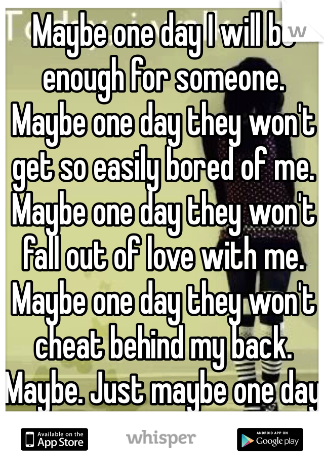 Maybe one day I will be enough for someone. Maybe one day they won't get so easily bored of me. Maybe one day they won't fall out of love with me. Maybe one day they won't cheat behind my back. Maybe. Just maybe one day