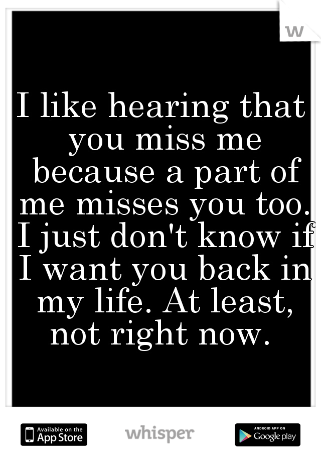 I like hearing that you miss me because a part of me misses you too. I just don't know if I want you back in my life. At least, not right now.