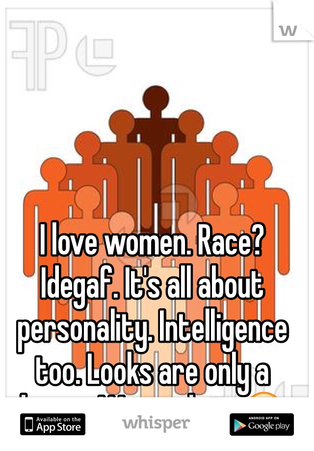 I love women. Race? Idegaf. It's all about personality. Intelligence too. Looks are only a bonus. Woman here😏