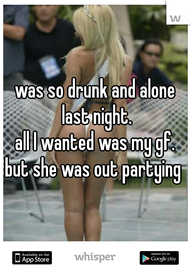 was so drunk and alone last night. all I wanted was my gf. but she was out partying