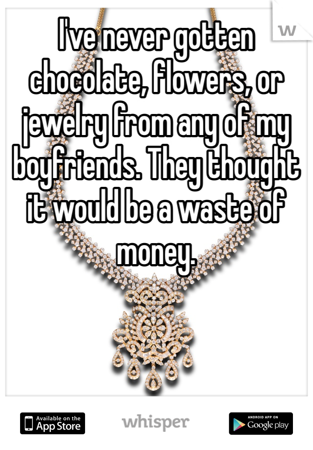 I've never gotten chocolate, flowers, or jewelry from any of my boyfriends. They thought it would be a waste of money.