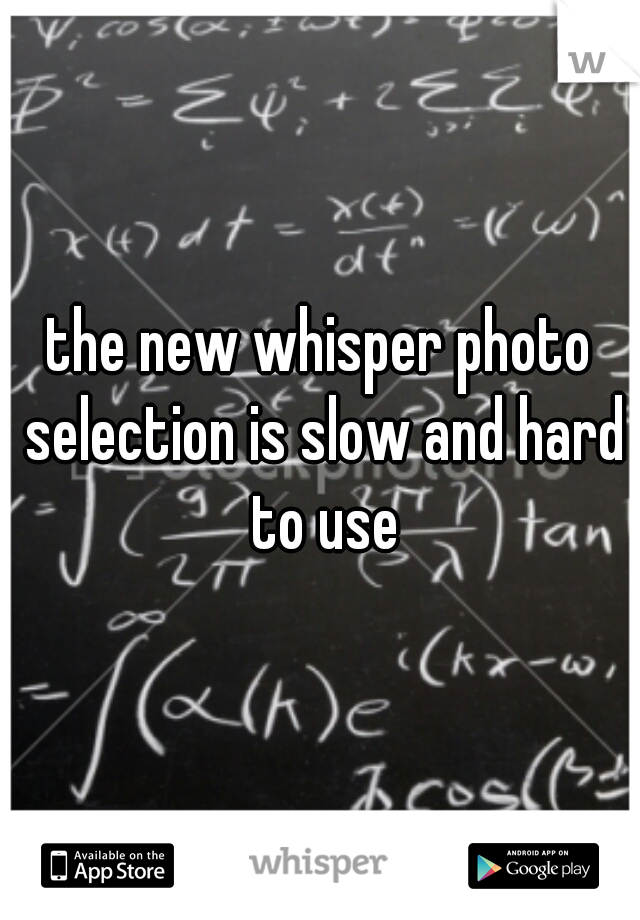 the new whisper photo selection is slow and hard to use