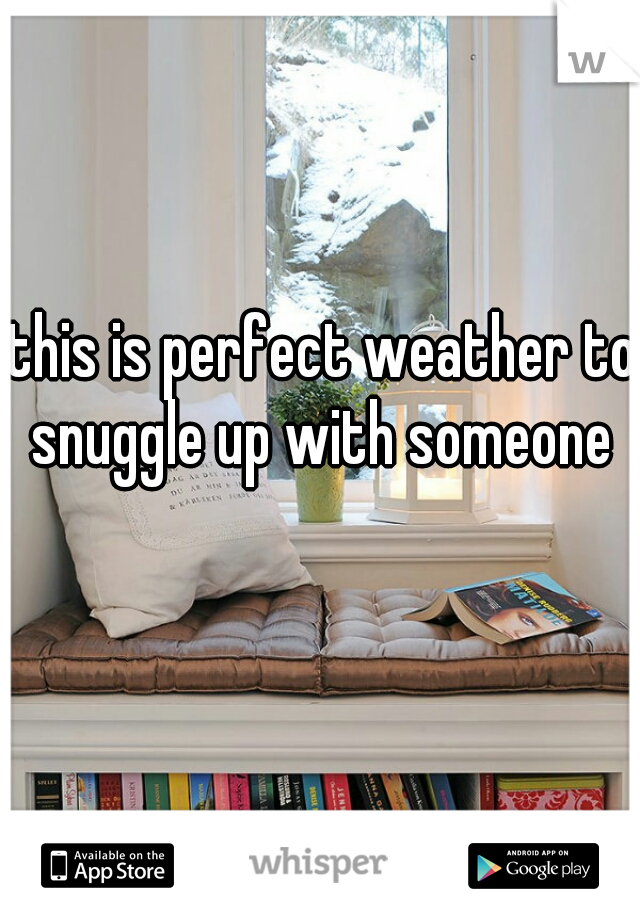 this is perfect weather to snuggle up with someone