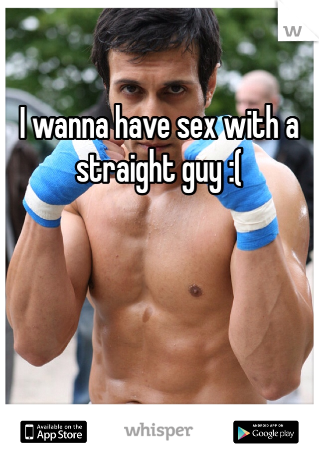 I wanna have sex with a straight guy :(