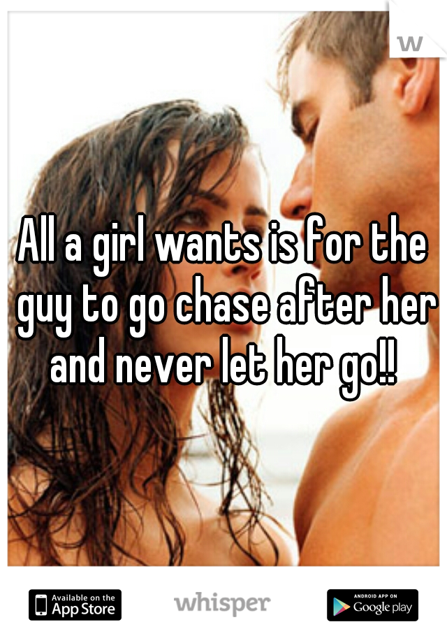 All a girl wants is for the guy to go chase after her and never let her go!!