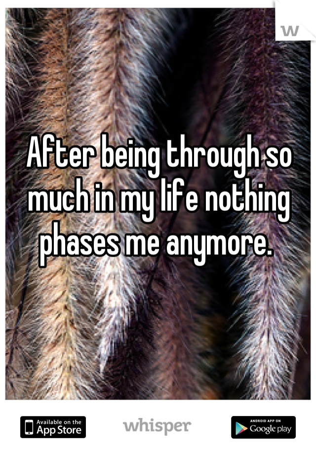 After being through so much in my life nothing phases me anymore.