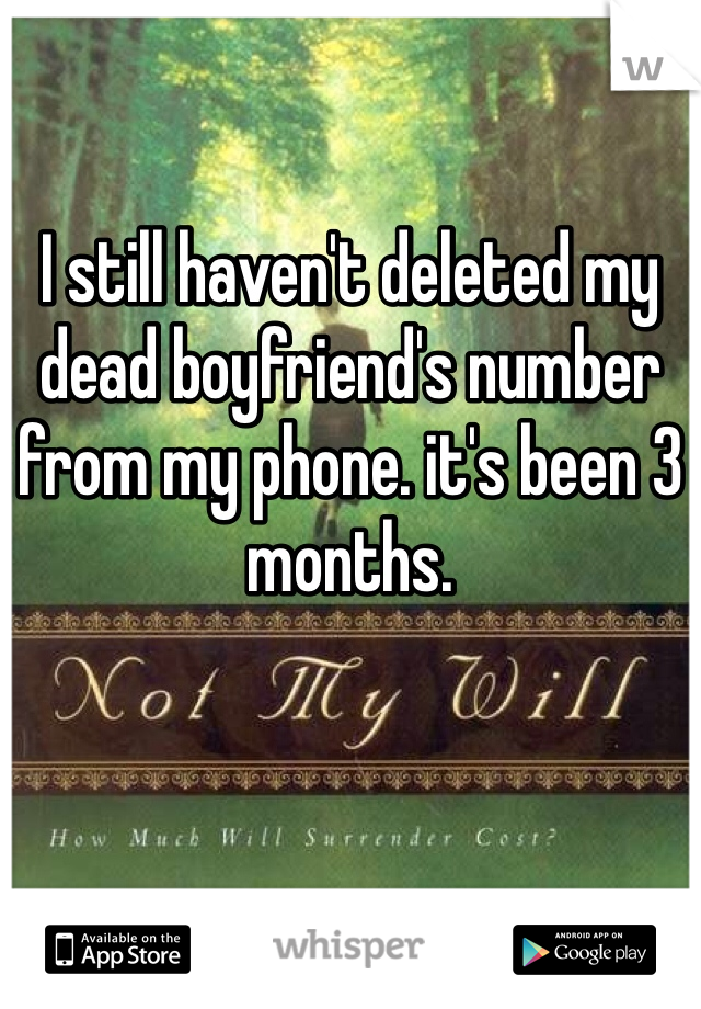 I still haven't deleted my dead boyfriend's number from my phone. it's been 3 months.