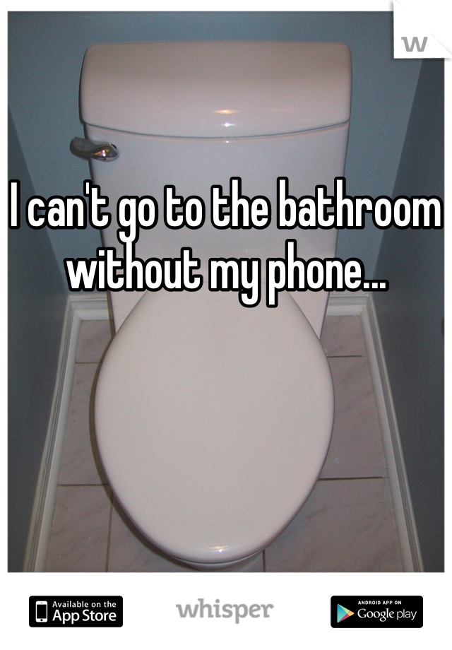 I can't go to the bathroom without my phone...