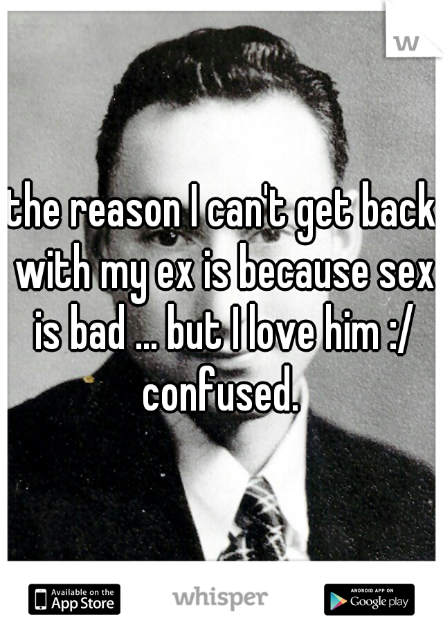 the reason I can't get back with my ex is because sex is bad ... but I love him :/ confused.