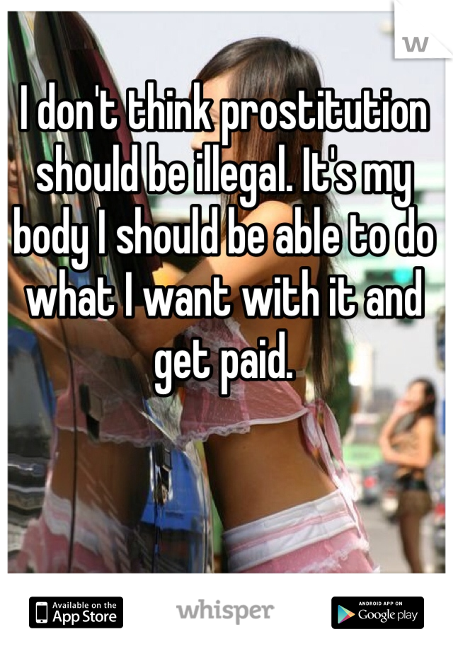 I don't think prostitution should be illegal. It's my body I should be able to do what I want with it and get paid.