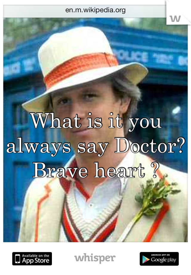 What is it you always say Doctor? Brave heart ?