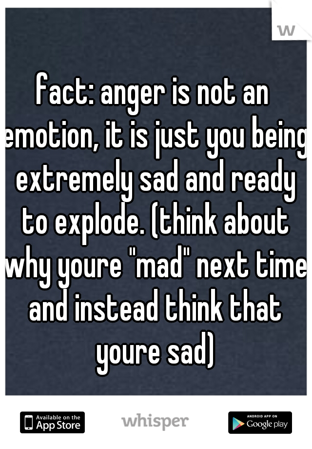 """fact: anger is not an emotion, it is just you being extremely sad and ready to explode. (think about why youre """"mad"""" next time and instead think that youre sad)"""