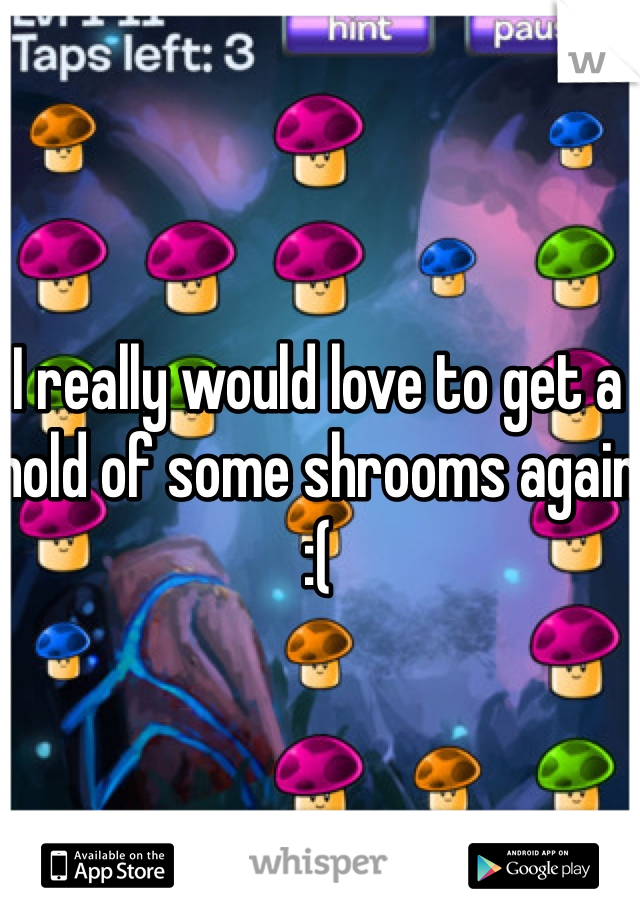 I really would love to get a hold of some shrooms again :(