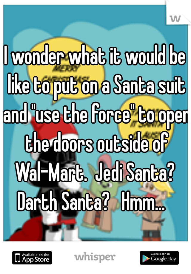 """I wonder what it would be like to put on a Santa suit and """"use the force"""" to open the doors outside of Wal-Mart.  Jedi Santa?  Darth Santa?   Hmm..."""