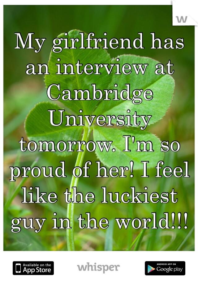My girlfriend has an interview at Cambridge University tomorrow. I'm so proud of her! I feel like the luckiest guy in the world!!!
