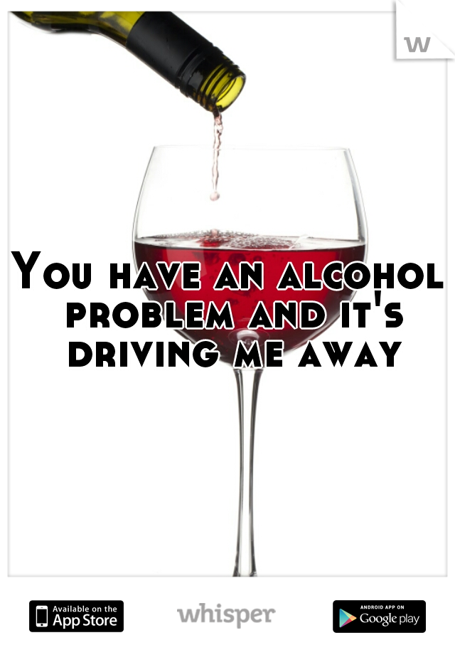 You have an alcohol problem and it's driving me away