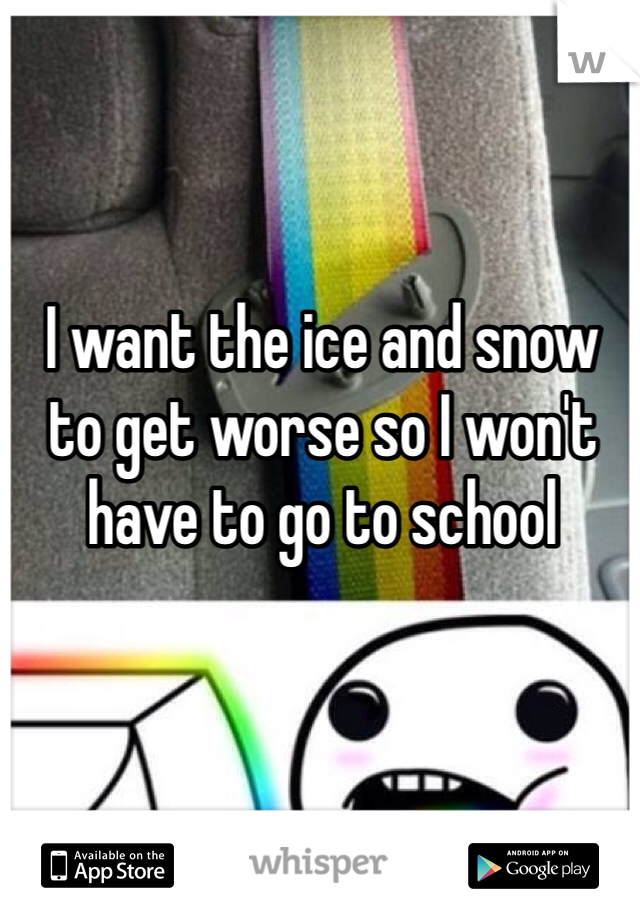 I want the ice and snow to get worse so I won't have to go to school