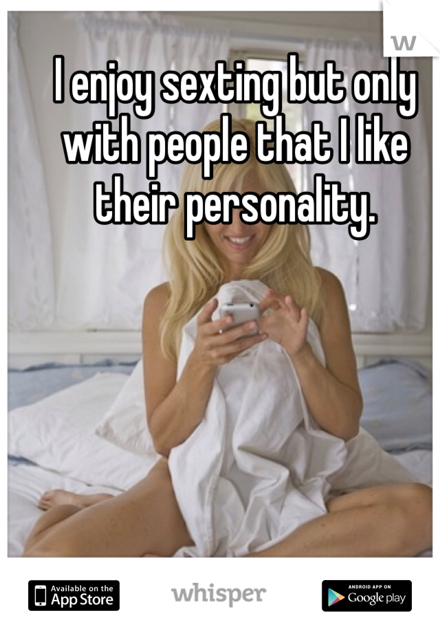 I enjoy sexting but only with people that I like their personality.