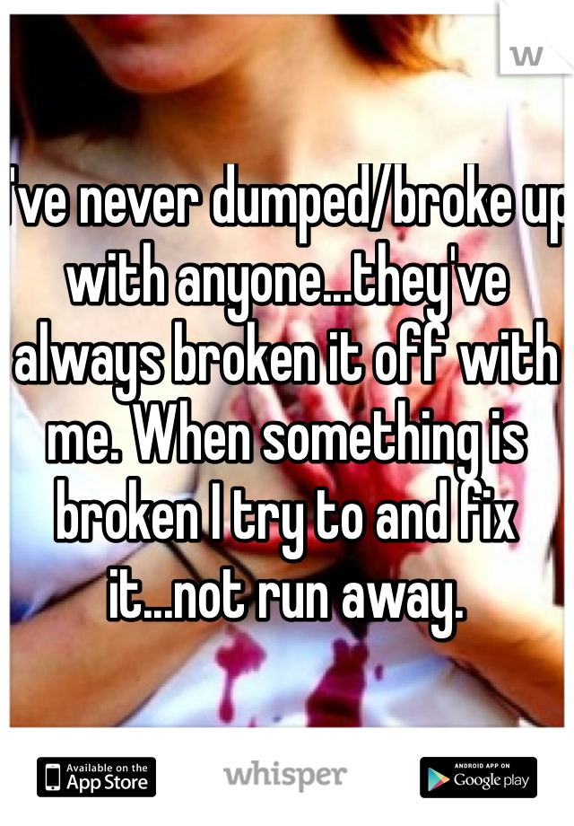 I've never dumped/broke up with anyone...they've always broken it off with me. When something is broken I try to and fix it...not run away.