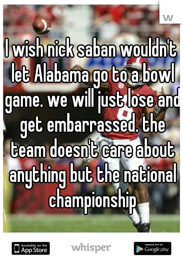 I wish nick saban wouldn't let Alabama go to a bowl game. we will just lose and get embarrassed. the team doesn't care about anything but the national championship