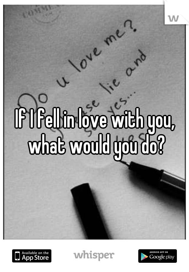 If I fell in love with you, what would you do?
