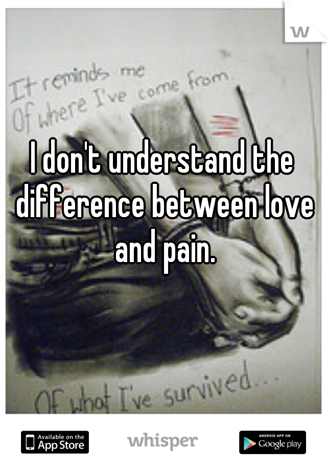 I don't understand the difference between love and pain.