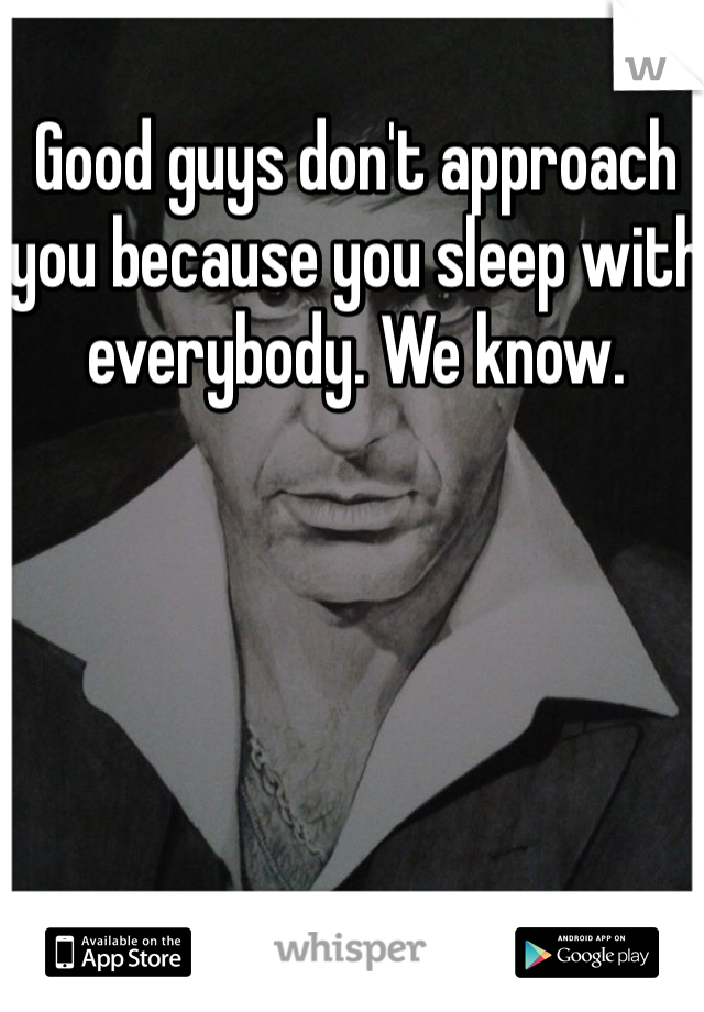 Good guys don't approach you because you sleep with everybody. We know.