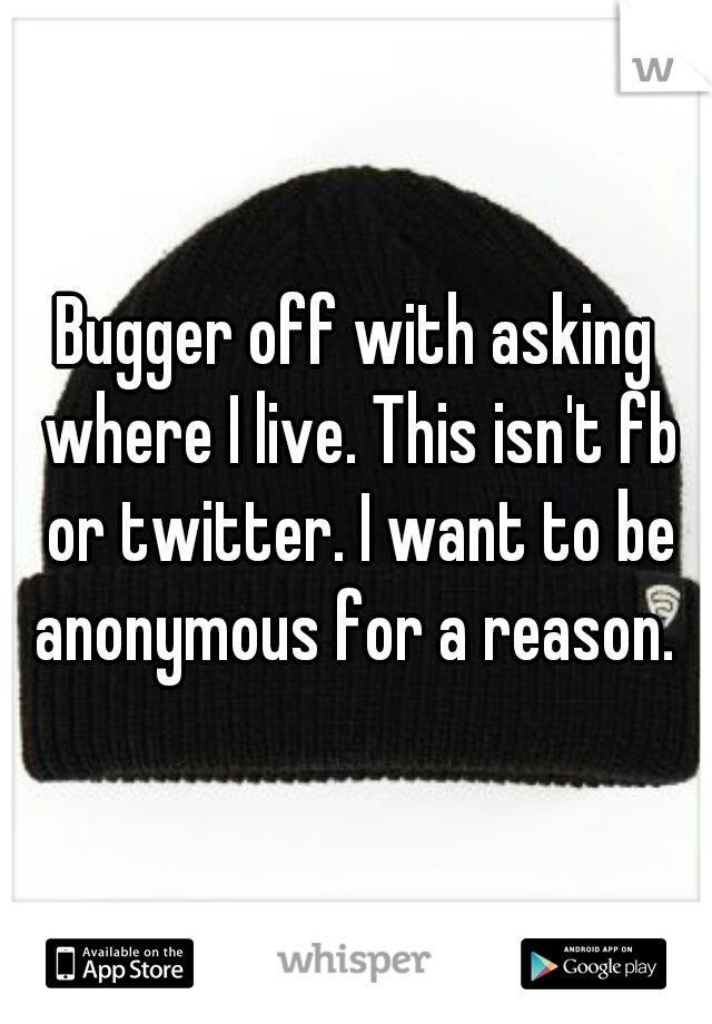 Bugger off with asking where I live. This isn't fb or twitter. I want to be anonymous for a reason.