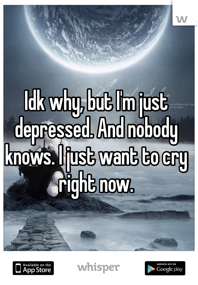 Idk why, but I'm just depressed. And nobody knows. I just want to cry right now.