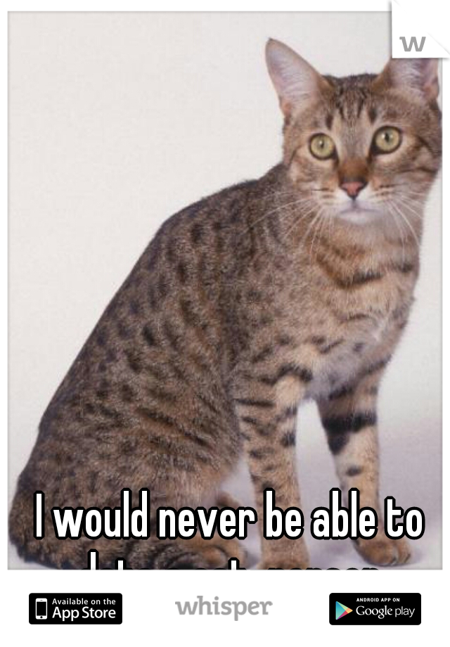 I would never be able to date a cat-person.