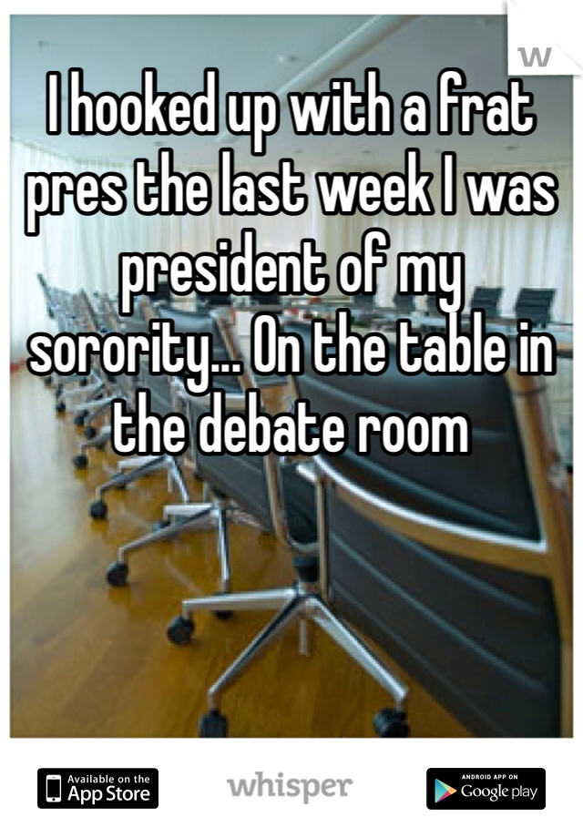 I hooked up with a frat pres the last week I was president of my sorority... On the table in the debate room