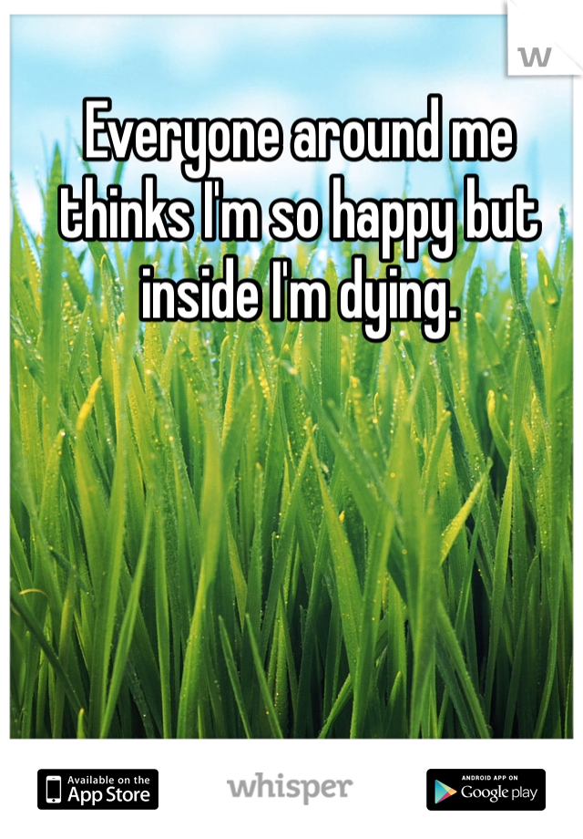 Everyone around me thinks I'm so happy but inside I'm dying.